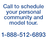 Call to schedule your personal community and model tour.  1-888-512-6893